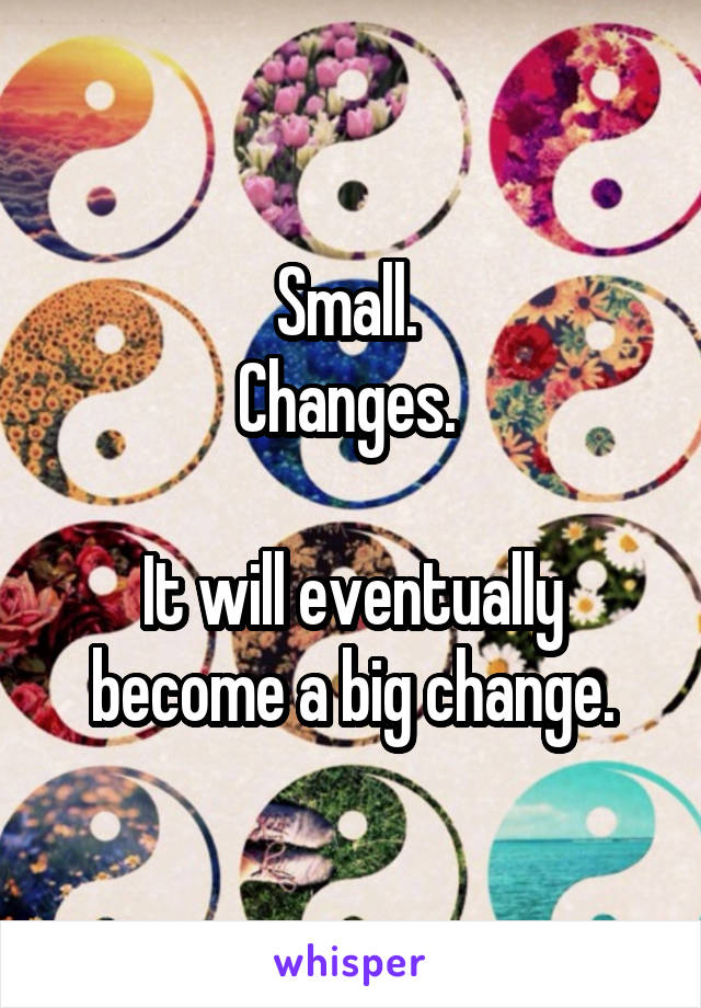 Small.  Changes.   It will eventually become a big change.