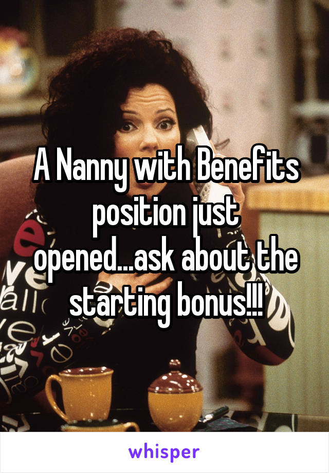 A Nanny with Benefits position just opened...ask about the starting bonus!!!