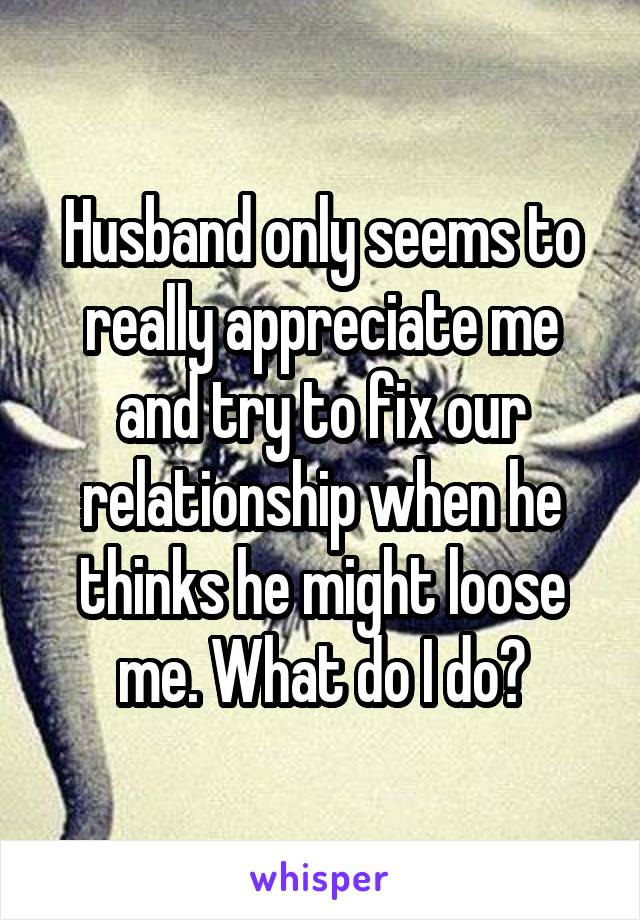 Husband only seems to really appreciate me and try to fix our relationship when he thinks he might loose me. What do I do?