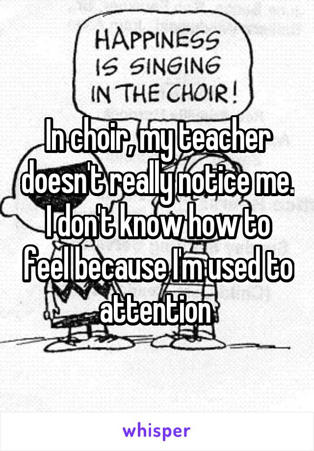 In choir, my teacher doesn't really notice me. I don't know how to feel because I'm used to attention