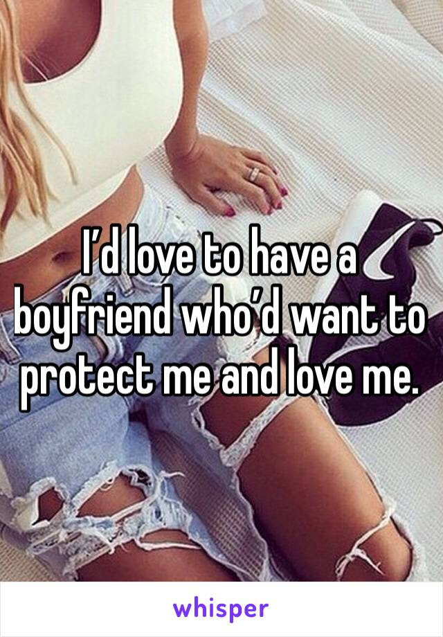 I'd love to have a boyfriend who'd want to protect me and love me.