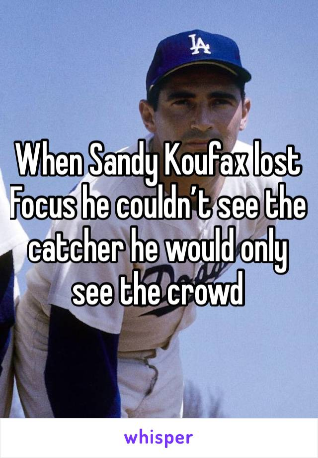 When Sandy Koufax lost Focus he couldn't see the catcher he would only see the crowd