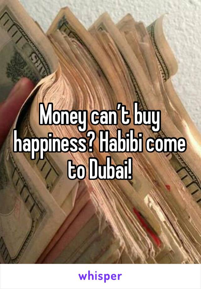 Money can't buy happiness? Habibi come to Dubai!