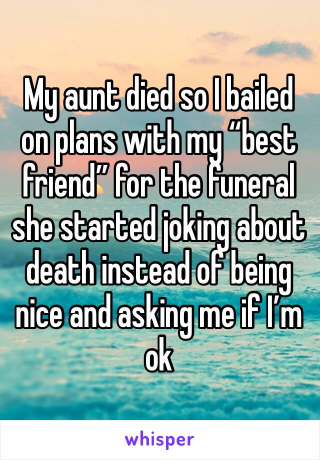 """My aunt died so I bailed on plans with my """"best friend"""" for the funeral she started joking about death instead of being nice and asking me if I'm ok"""