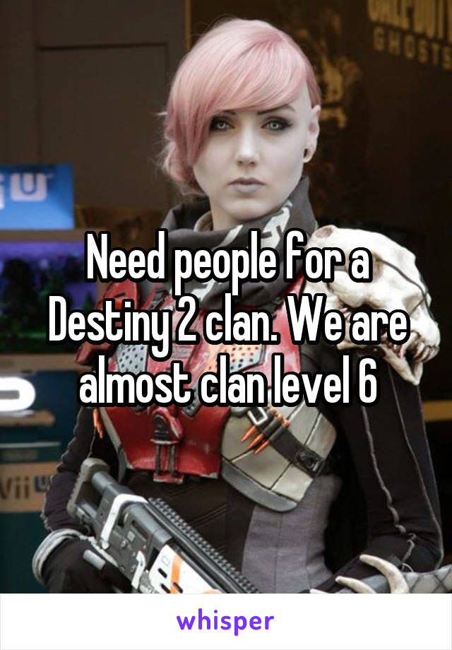 Need people for a Destiny 2 clan. We are almost clan level 6