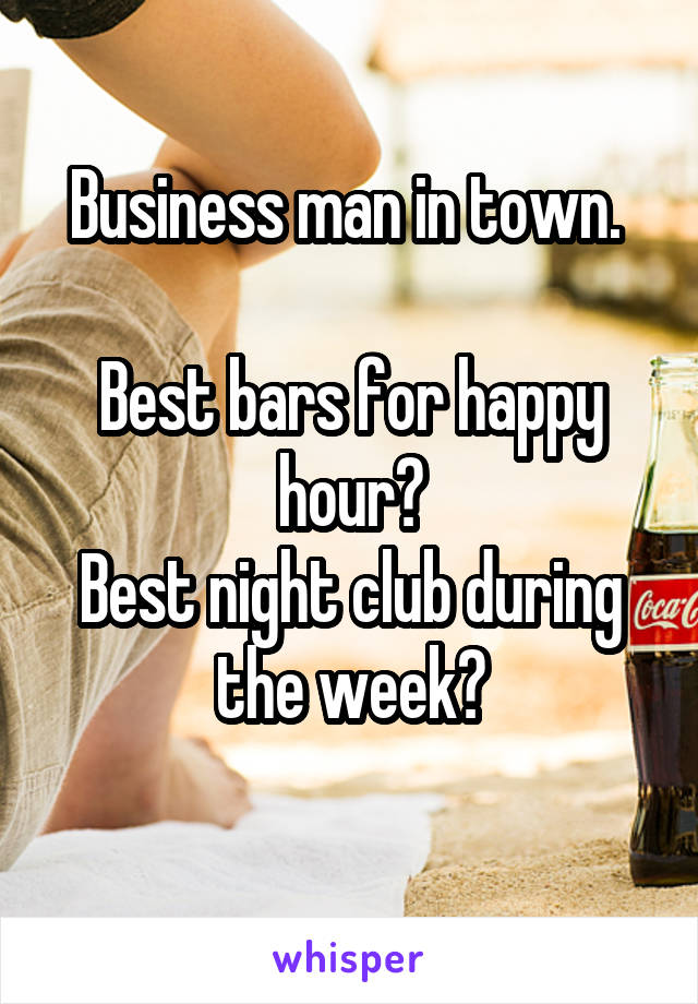 Business man in town.   Best bars for happy hour? Best night club during the week?