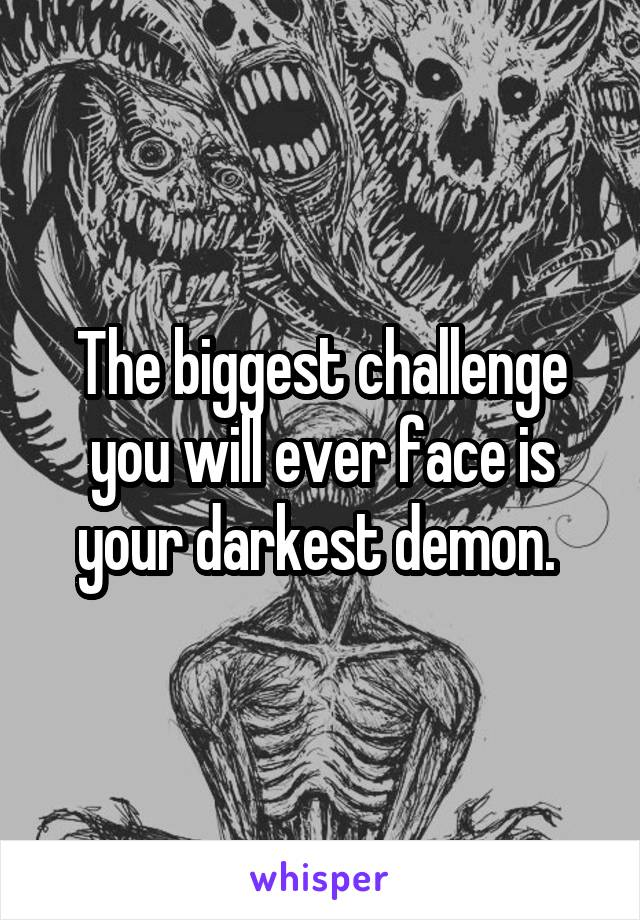 The biggest challenge you will ever face is your darkest demon.
