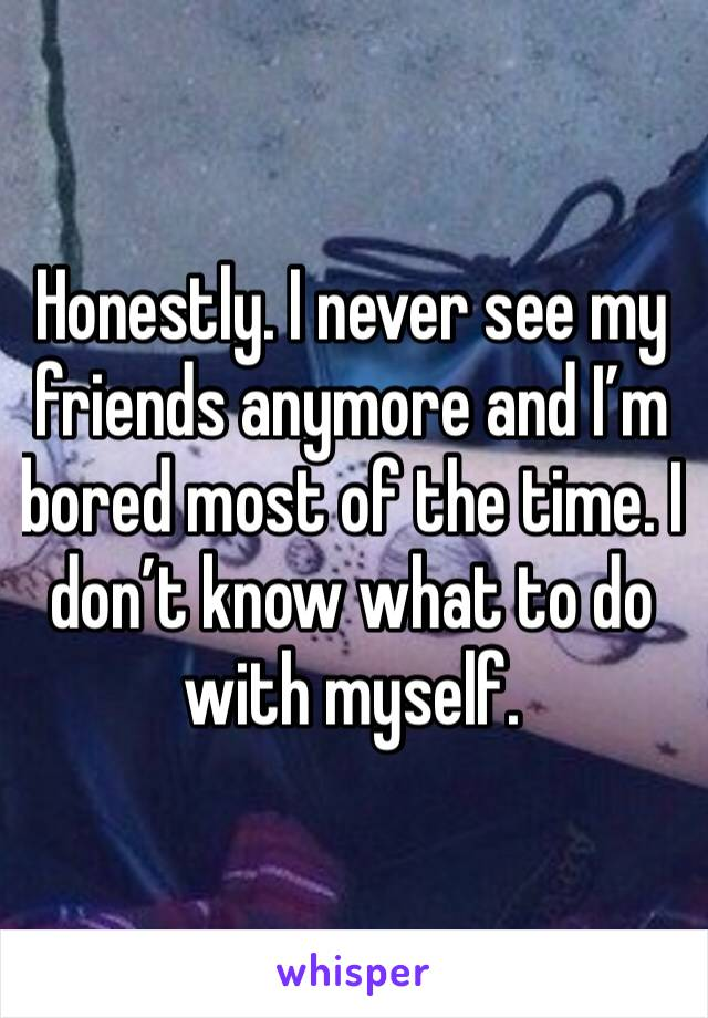 Honestly. I never see my friends anymore and I'm bored most of the time. I don't know what to do with myself.