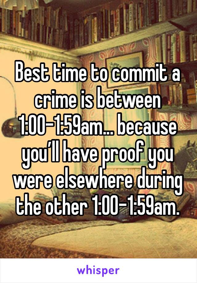 Best time to commit a crime is between 1:00-1:59am... because you'll have proof you were elsewhere during the other 1:00-1:59am.
