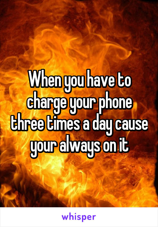When you have to charge your phone three times a day cause your always on it