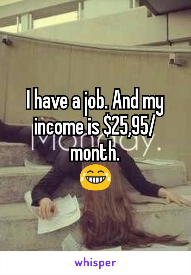 I have a job. And my income is $25,95/month. 😂