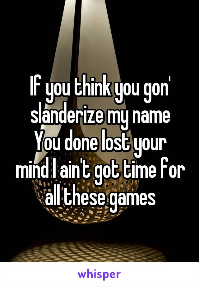 If you think you gon' slanderize my name You done lost your mind I ain't got time for all these games
