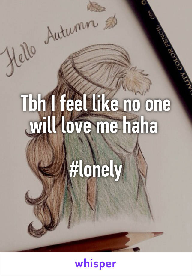 Tbh I feel like no one will love me haha   #lonely