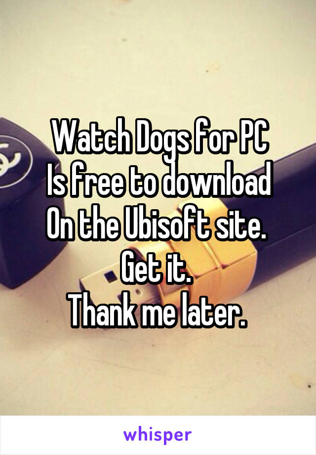 Watch Dogs for PC Is free to download On the Ubisoft site.  Get it.  Thank me later.