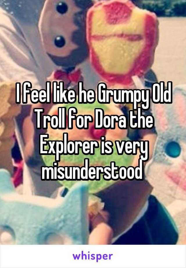 I feel like he Grumpy Old Troll for Dora the Explorer is very misunderstood