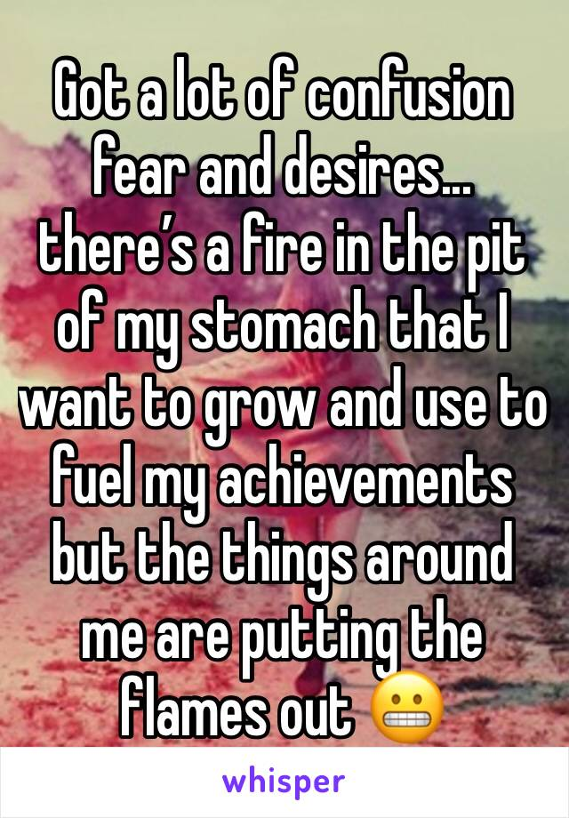Got a lot of confusion fear and desires... there's a fire in the pit of my stomach that I want to grow and use to fuel my achievements but the things around me are putting the flames out 😬