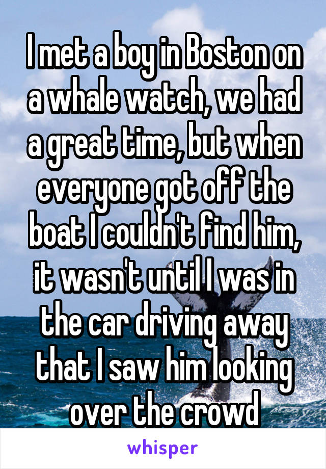 I met a boy in Boston on a whale watch, we had a great time, but when everyone got off the boat I couldn't find him, it wasn't until I was in the car driving away that I saw him looking over the crowd