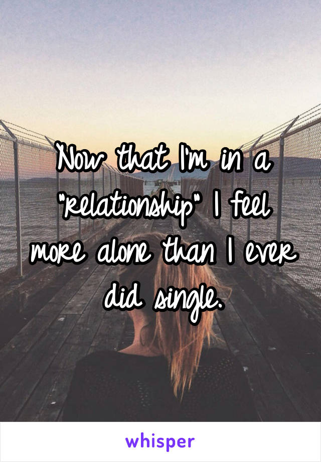 """Now that I'm in a """"relationship"""" I feel more alone than I ever did single."""