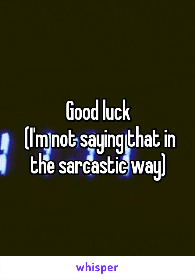 Good luck  (I'm not saying that in the sarcastic way)