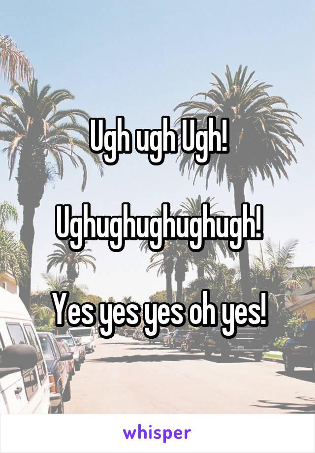 Ugh ugh Ugh!  Ughughughughugh!  Yes yes yes oh yes!