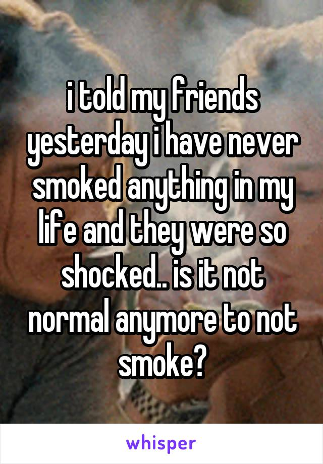 i told my friends yesterday i have never smoked anything in my life and they were so shocked.. is it not normal anymore to not smoke?