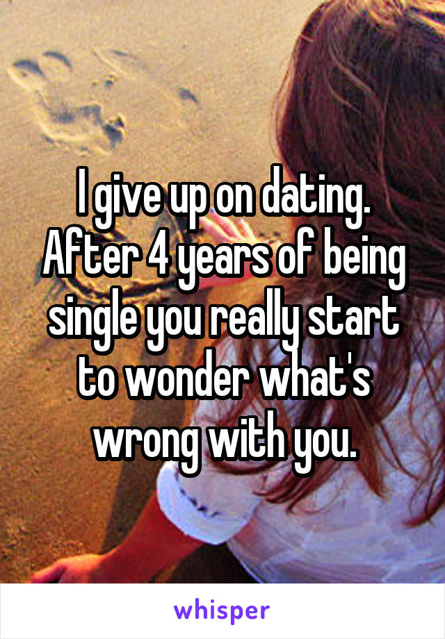 I give up on dating. After 4 years of being single you really start to wonder what's wrong with you.