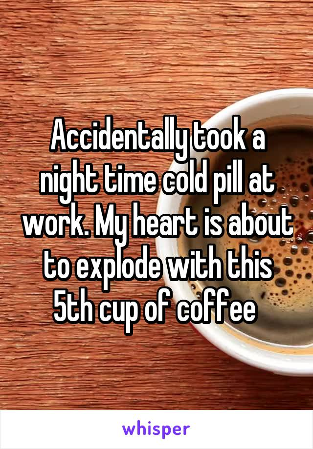 Accidentally took a night time cold pill at work. My heart is about to explode with this 5th cup of coffee