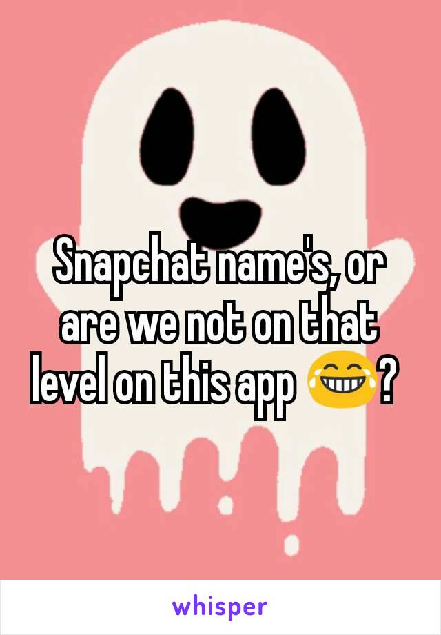 Snapchat name's, or are we not on that level on this app 😂?