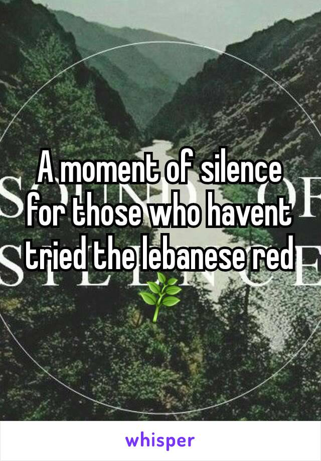 A moment of silence for those who havent tried the lebanese red🌿
