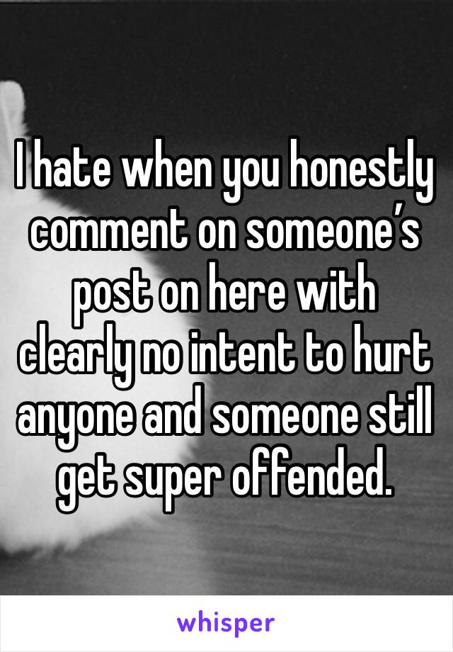 I hate when you honestly comment on someone's post on here with clearly no intent to hurt anyone and someone still get super offended.