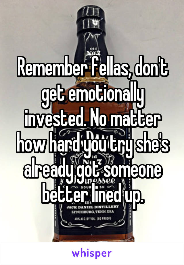 Remember fellas, don't get emotionally invested. No matter how hard you try she's already got someone better lined up.