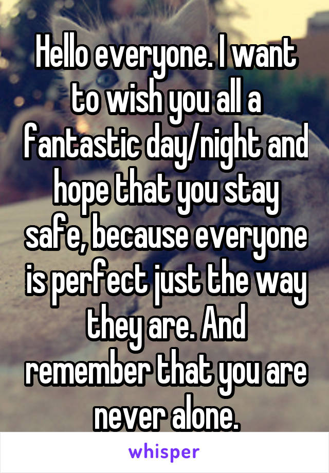 Hello everyone. I want to wish you all a fantastic day/night and hope that you stay safe, because everyone is perfect just the way they are. And remember that you are never alone.