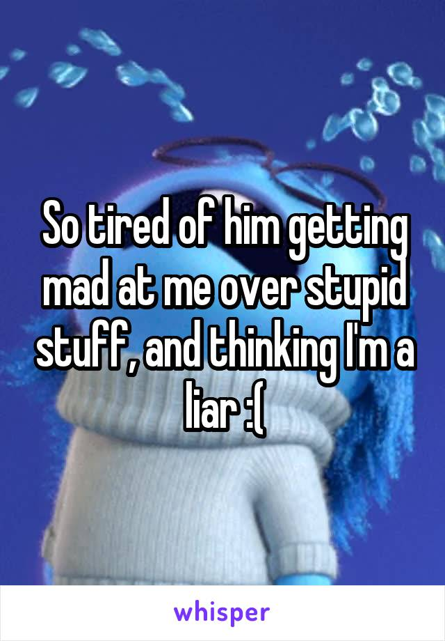 So tired of him getting mad at me over stupid stuff, and thinking I'm a liar :(