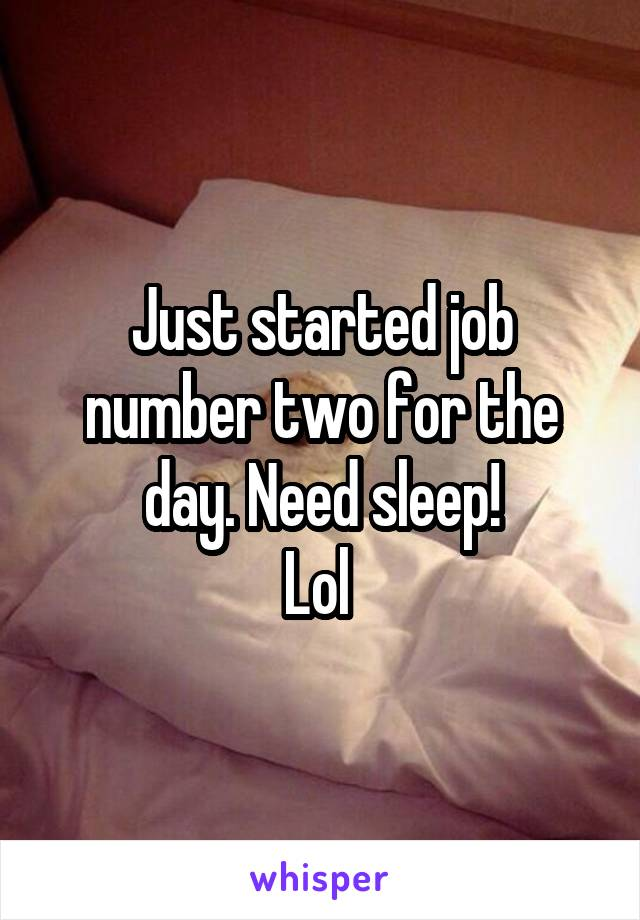 Just started job number two for the day. Need sleep! Lol
