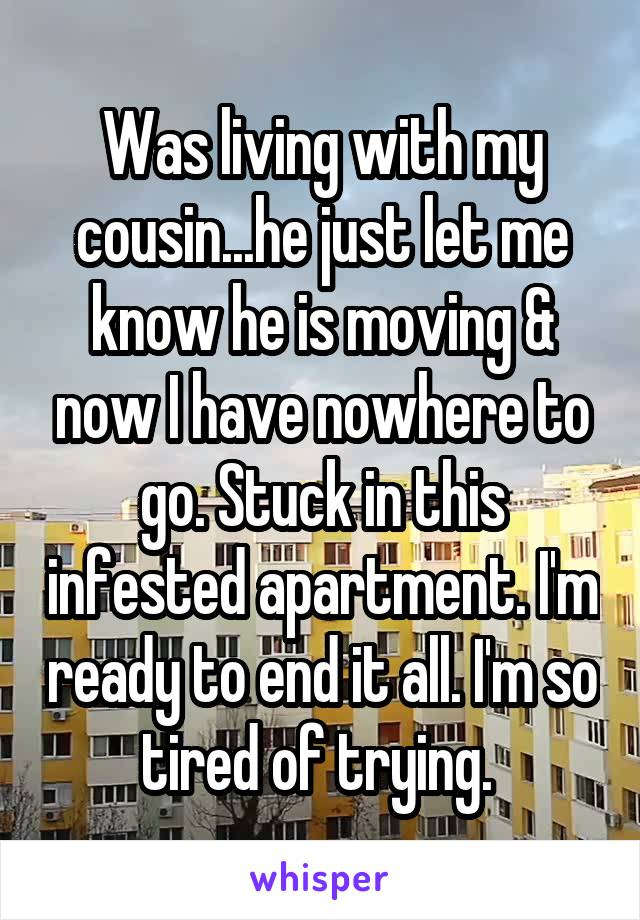 Was living with my cousin...he just let me know he is moving & now I have nowhere to go. Stuck in this infested apartment. I'm ready to end it all. I'm so tired of trying.