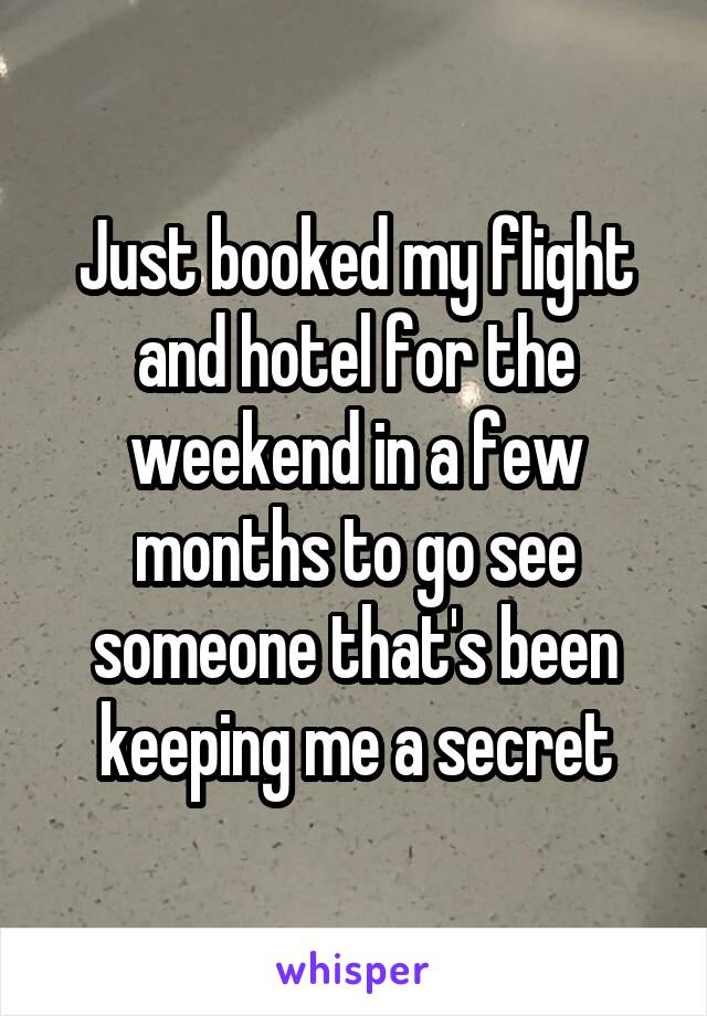 Just booked my flight and hotel for the weekend in a few months to go see someone that's been keeping me a secret