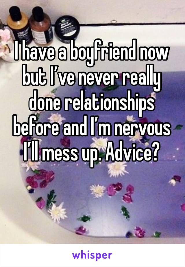 I have a boyfriend now but I've never really done relationships before and I'm nervous I'll mess up. Advice?