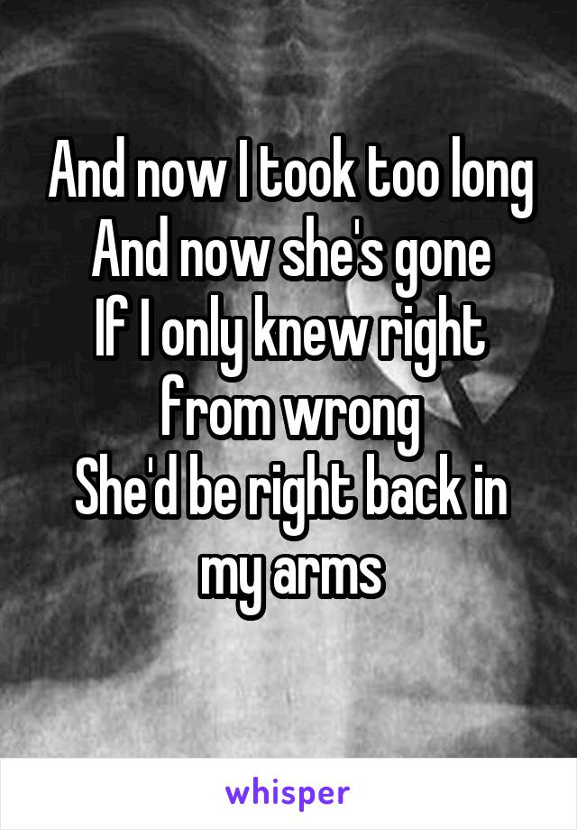 And now I took too long And now she's gone If I only knew right from wrong She'd be right back in my arms