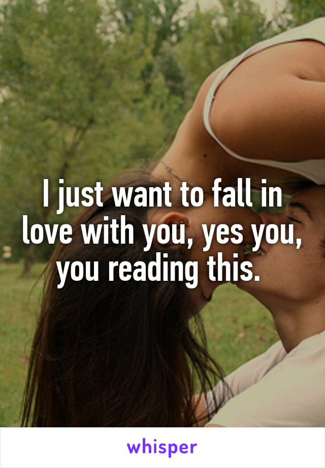 I just want to fall in love with you, yes you, you reading this.