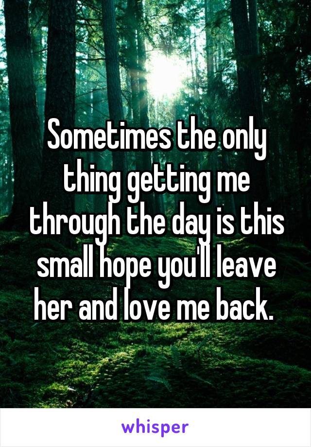 Sometimes the only thing getting me through the day is this small hope you'll leave her and love me back.