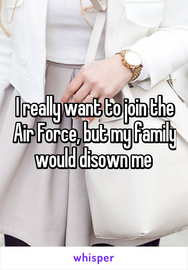 I really want to join the Air Force, but my family would disown me