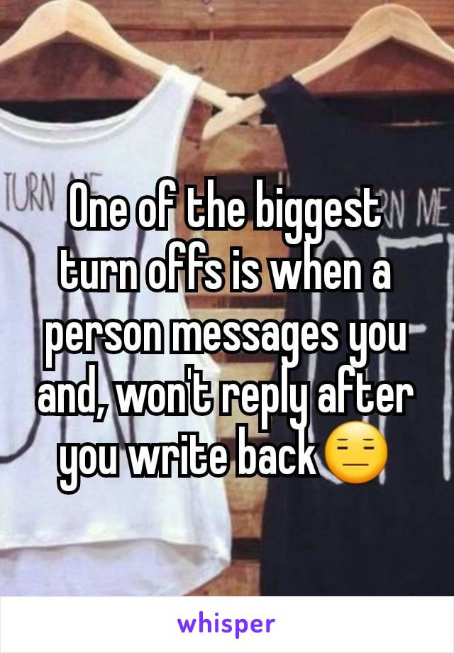 One of the biggest turn offs is when a person messages you and, won't reply after you write back😑