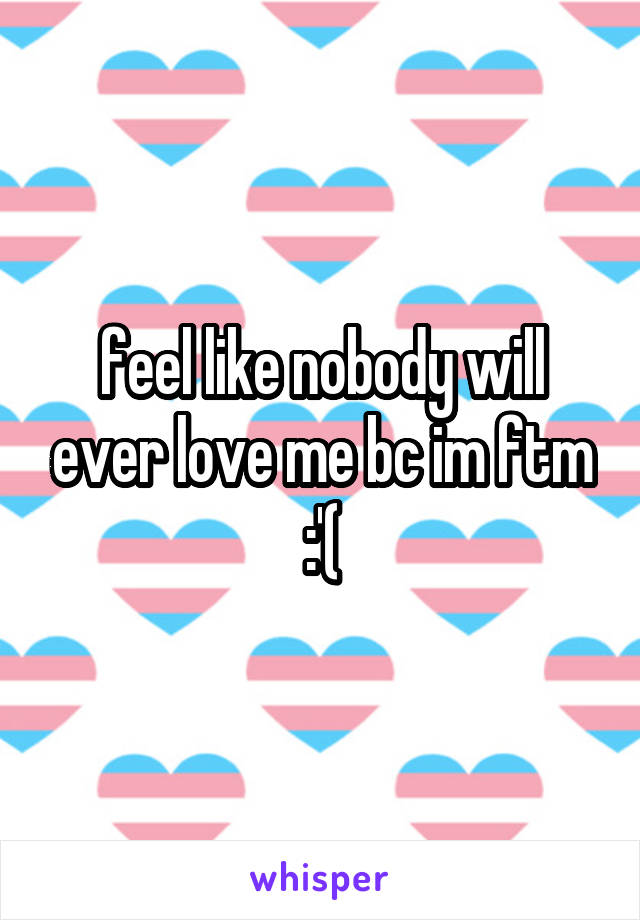 feel like nobody will ever love me bc im ftm :'(