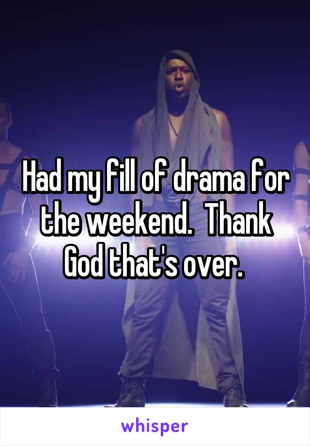 Had my fill of drama for the weekend.  Thank God that's over.