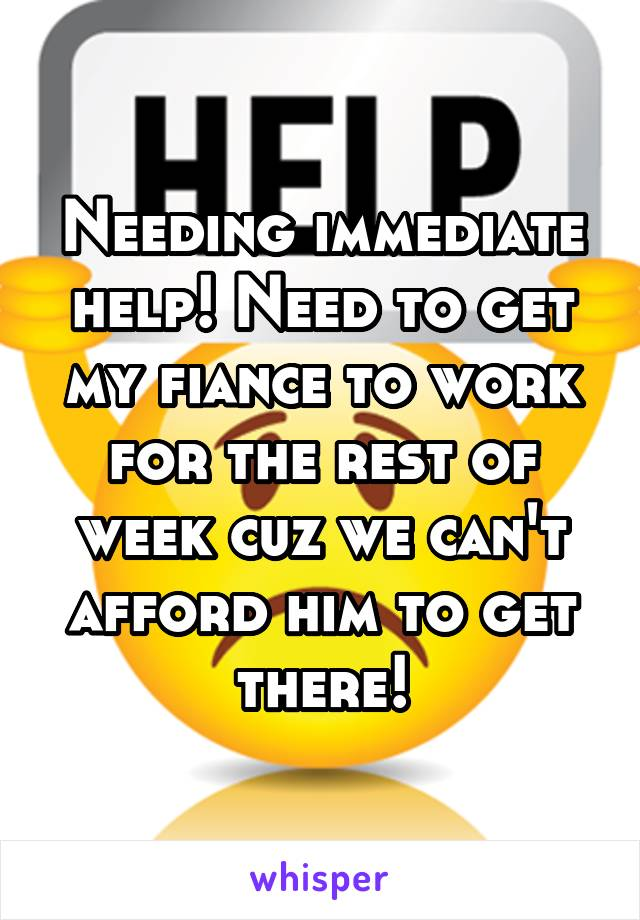 Needing immediate help! Need to get my fiance to work for the rest of week cuz we can't afford him to get there!