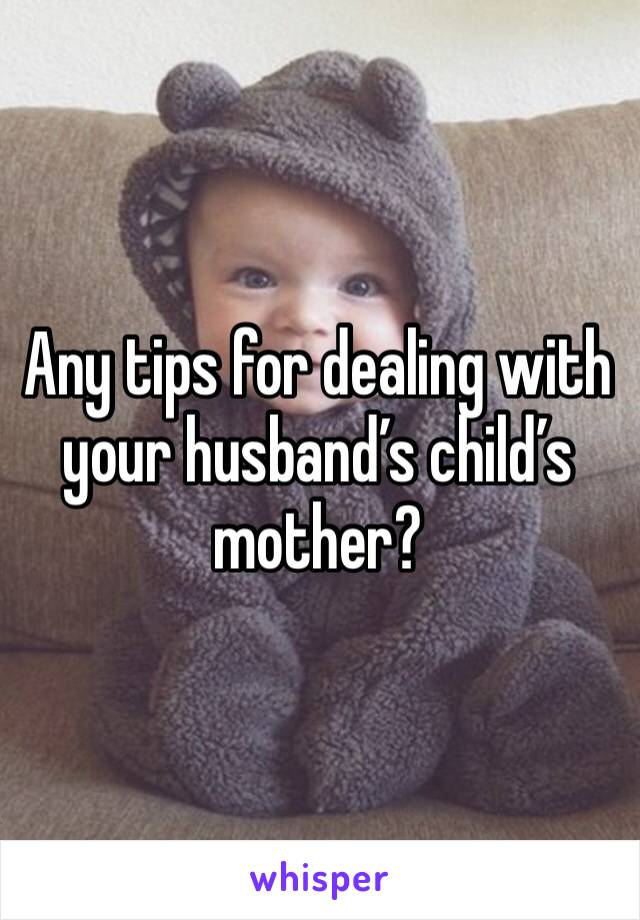 Any tips for dealing with your husband's child's mother?