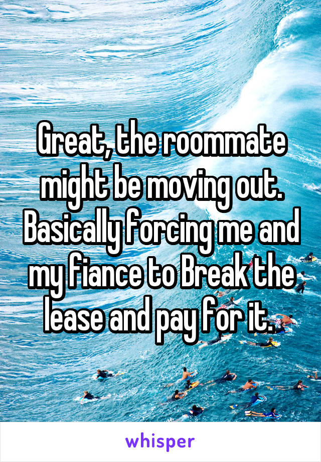Great, the roommate might be moving out. Basically forcing me and my fiance to Break the lease and pay for it.