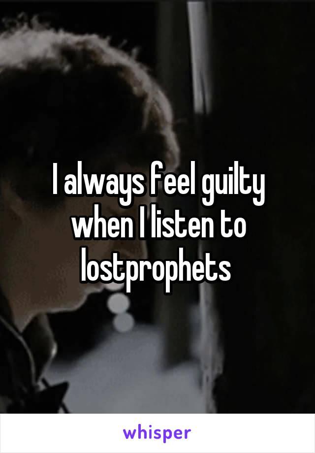 I always feel guilty when I listen to lostprophets
