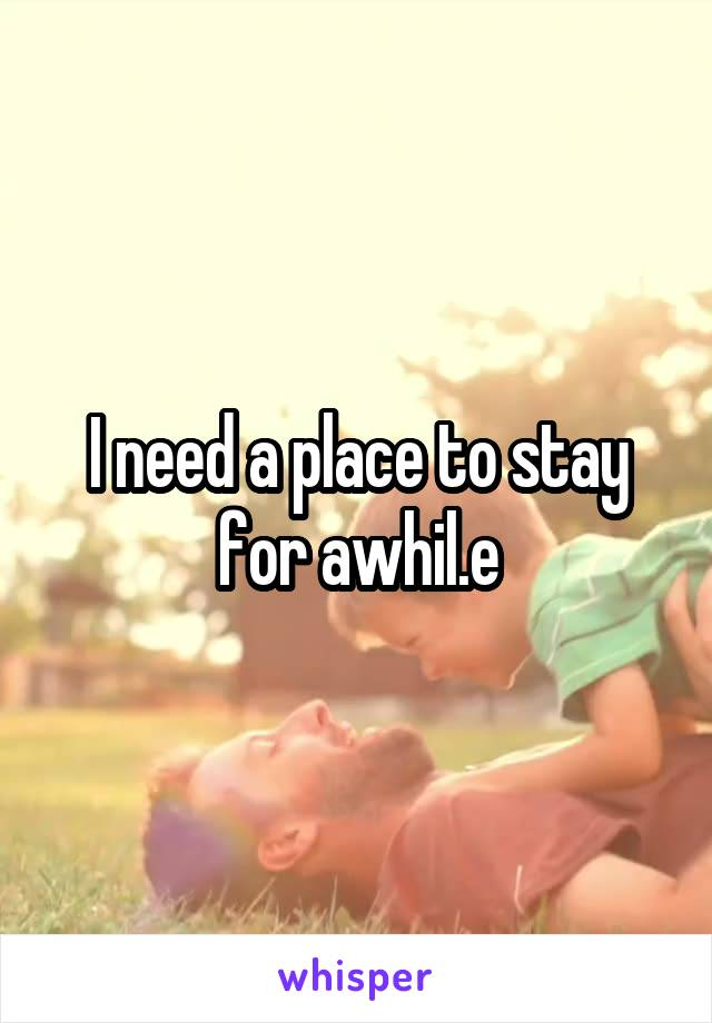 I need a place to stay for awhil.e