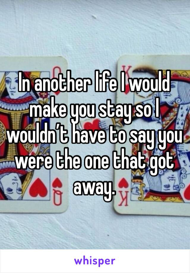 In another life I would make you stay so I wouldn't have to say you were the one that got away.